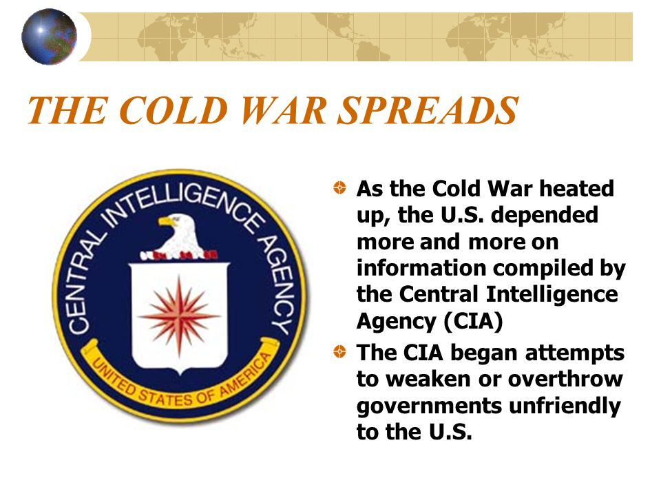 THE COLD WAR SPREADS As the Cold War heated up, the U.S. depended more and more on information compiled by the Central Intelligence Agency (CIA)