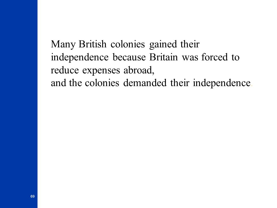 Many British colonies gained their independence because Britain was forced to reduce expenses abroad, and the colonies demanded their independence.