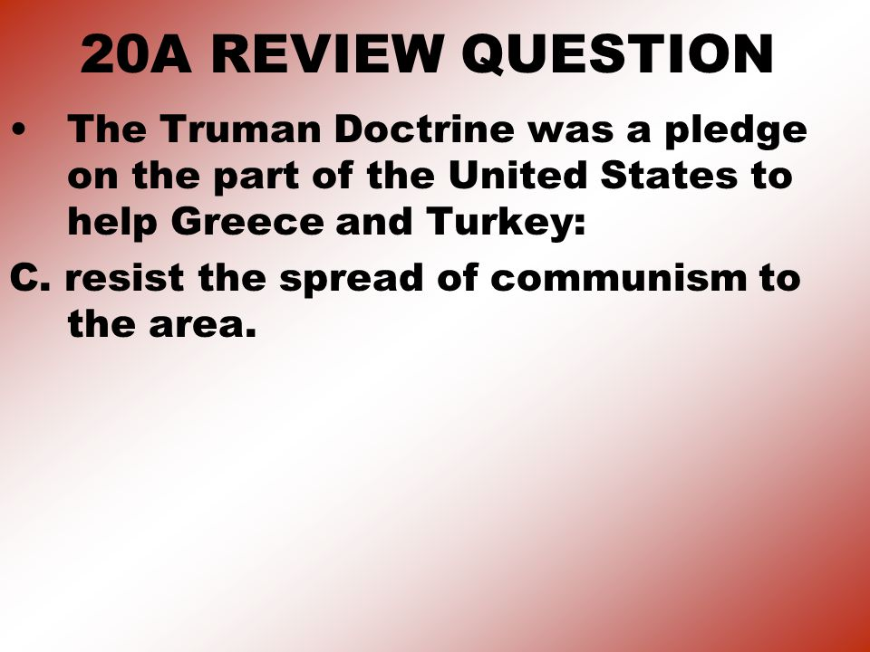 20A REVIEW QUESTION The Truman Doctrine was a pledge on the part of the United States to help Greece and Turkey:
