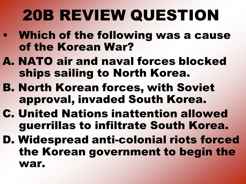 20B REVIEW QUESTION Which of the following was a cause of the Korean War A. NATO air and naval forces blocked ships sailing to North Korea.