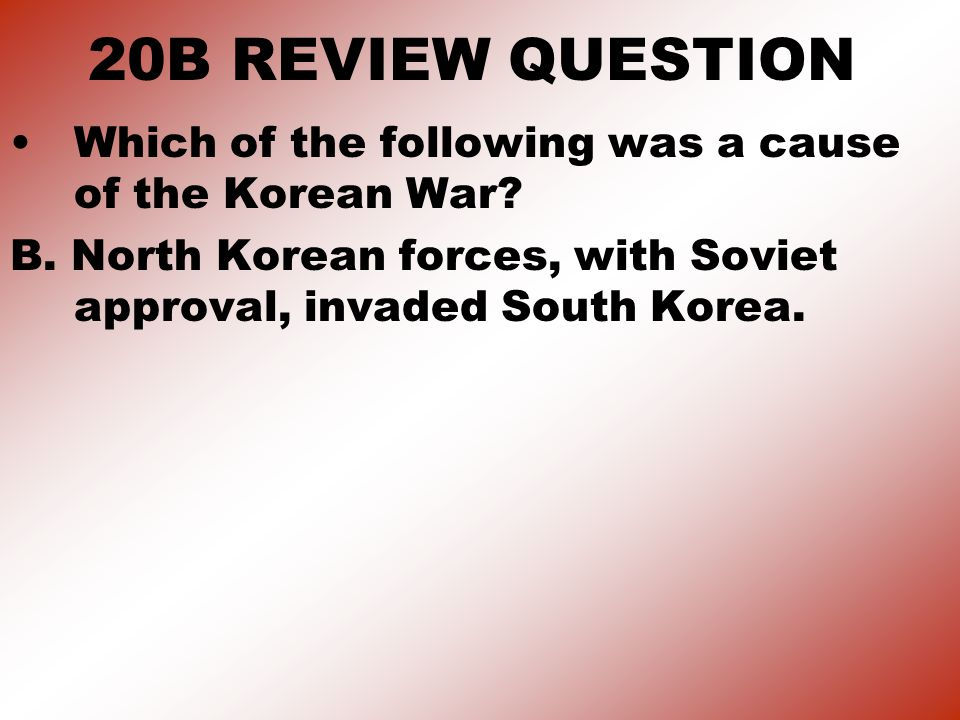 20B REVIEW QUESTION Which of the following was a cause of the Korean War.
