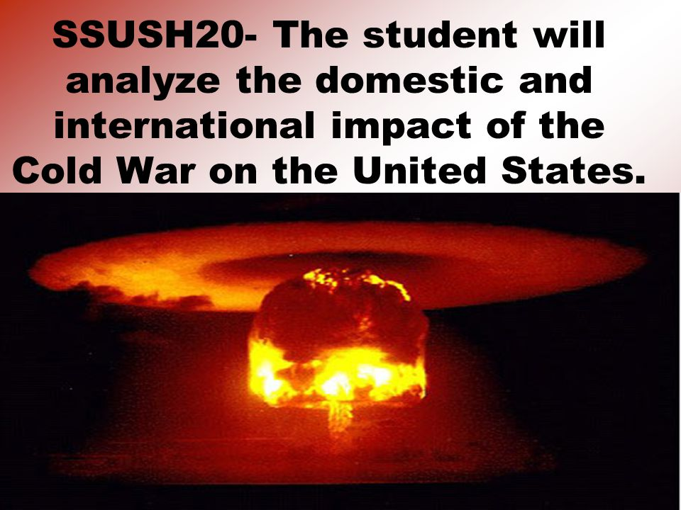 SSUSH20- The student will analyze the domestic and international impact of the Cold War on the United States.