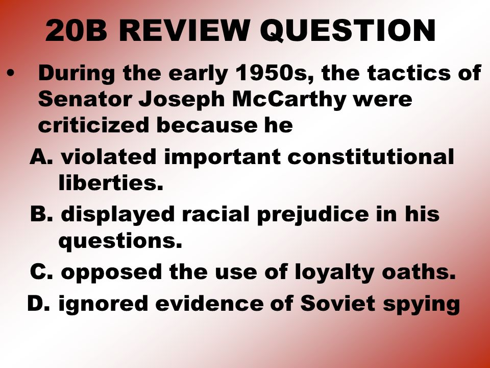 20B REVIEW QUESTION During the early 1950s, the tactics of Senator Joseph McCarthy were criticized because he.