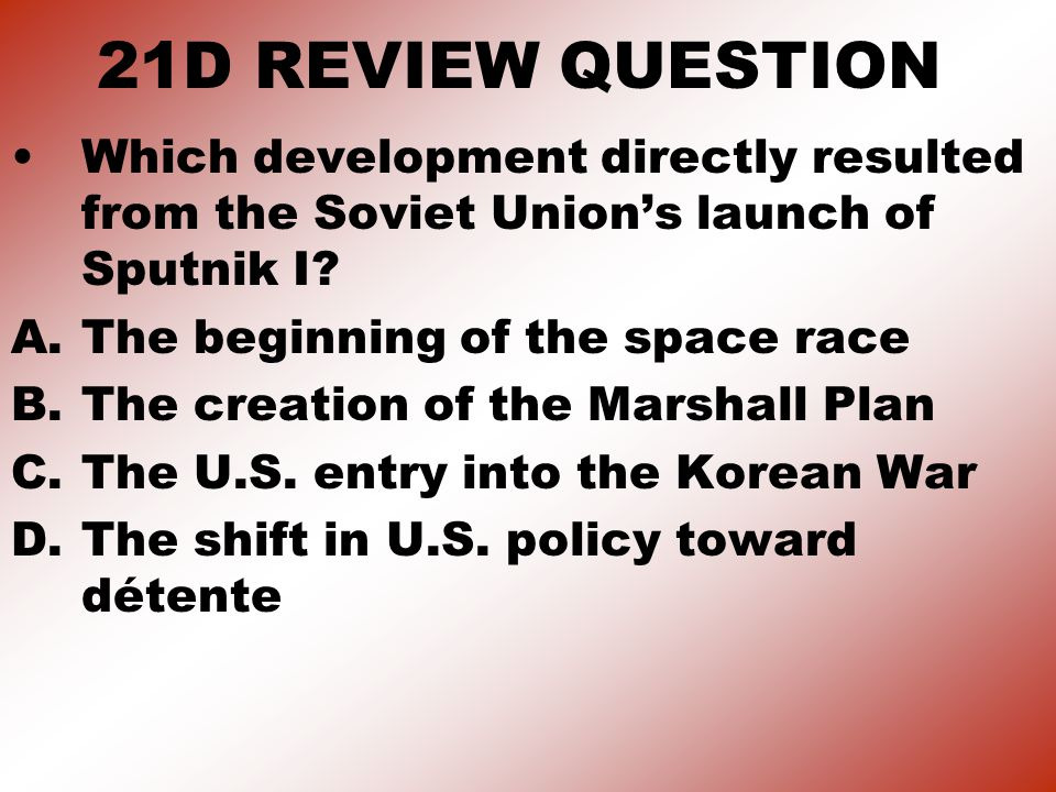 21D REVIEW QUESTION Which development directly resulted from the Soviet Union's launch of Sputnik I