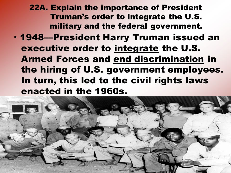 22A. Explain the importance of President Truman's order to integrate the U.S. military and the federal government.