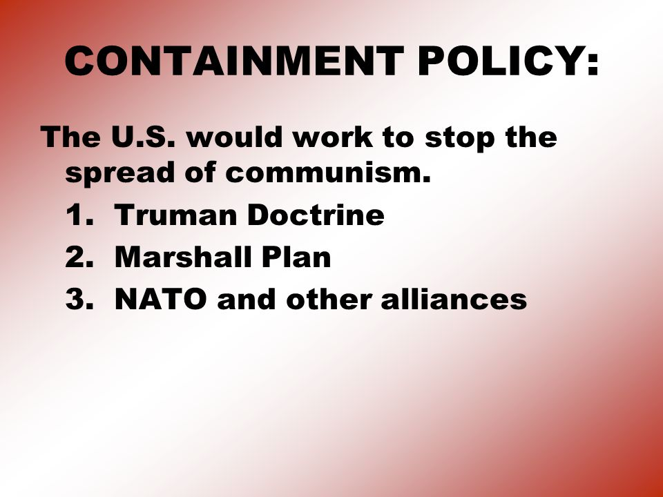 CONTAINMENT POLICY: The U.S. would work to stop the spread of communism. 1. Truman Doctrine. 2. Marshall Plan.