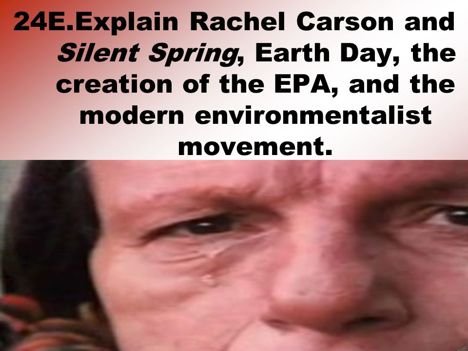 24E.Explain Rachel Carson and Silent Spring, Earth Day, the creation of the EPA, and the modern environmentalist movement.
