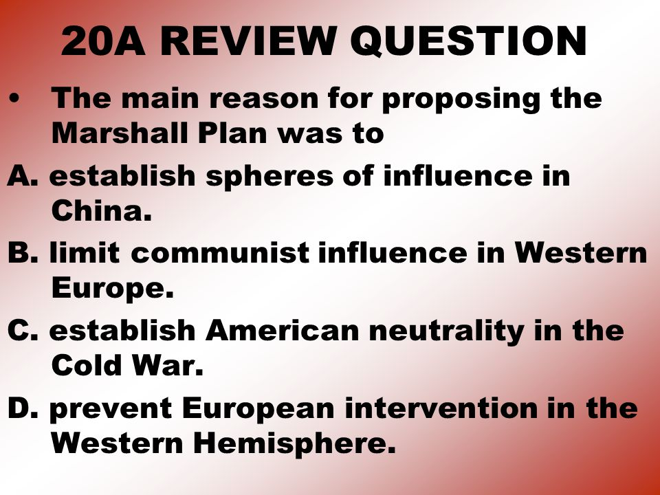 20A REVIEW QUESTION The main reason for proposing the Marshall Plan was to. A. establish spheres of influence in China.