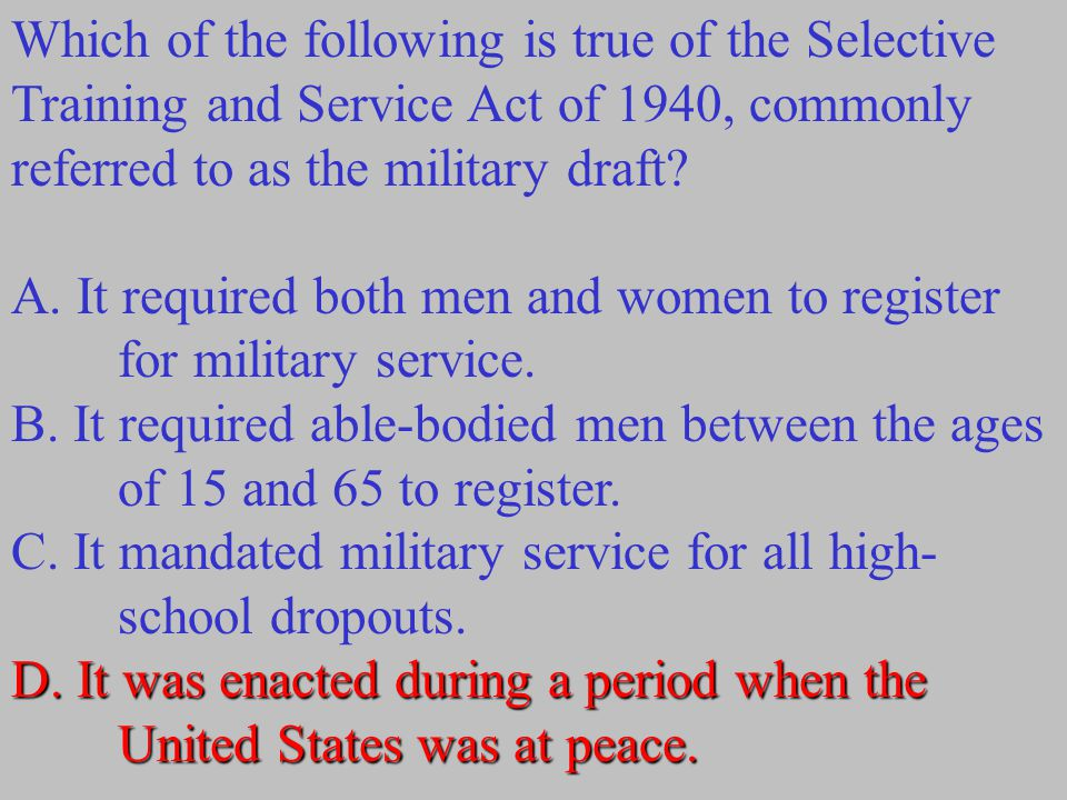 Which of the following is true of the Selective Training and Service Act of 1940, commonly referred to as the military draft