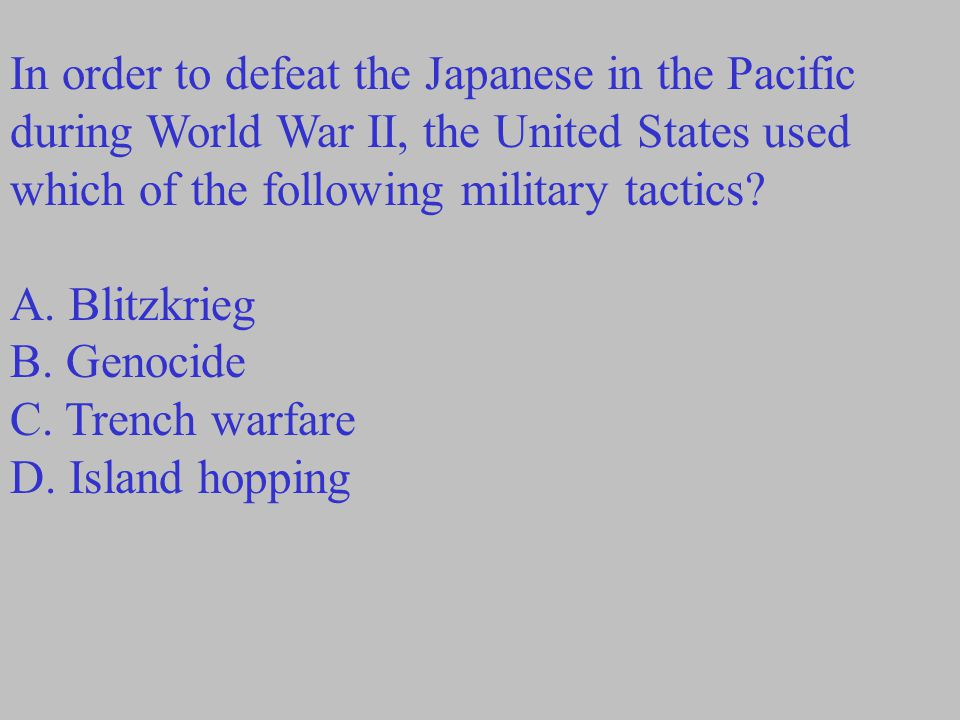 In order to defeat the Japanese in the Pacific during World War II, the United States used