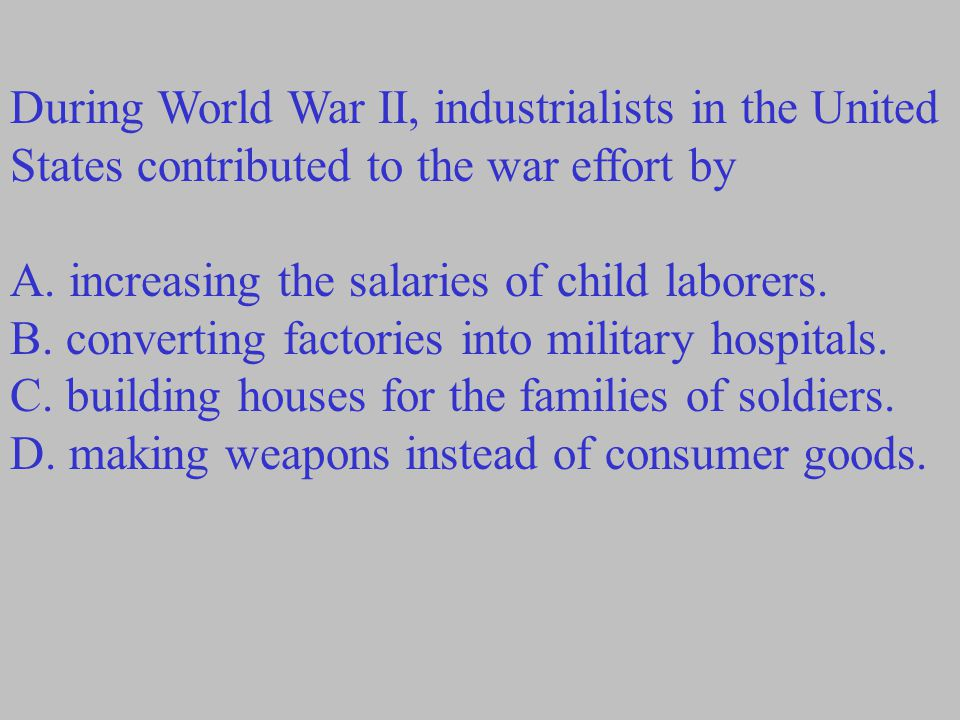 During World War II, industrialists in the United States contributed to the war effort by