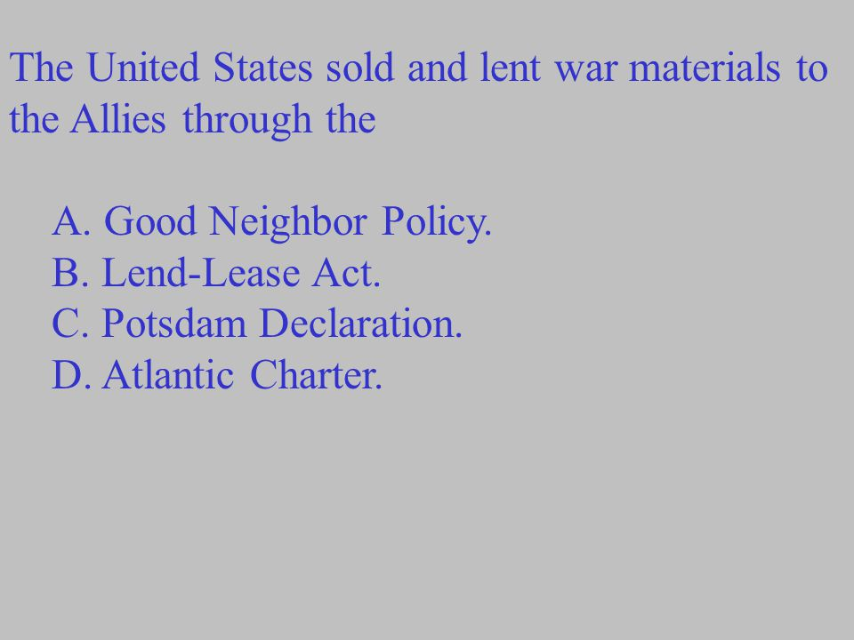 The United States sold and lent war materials to the Allies through the