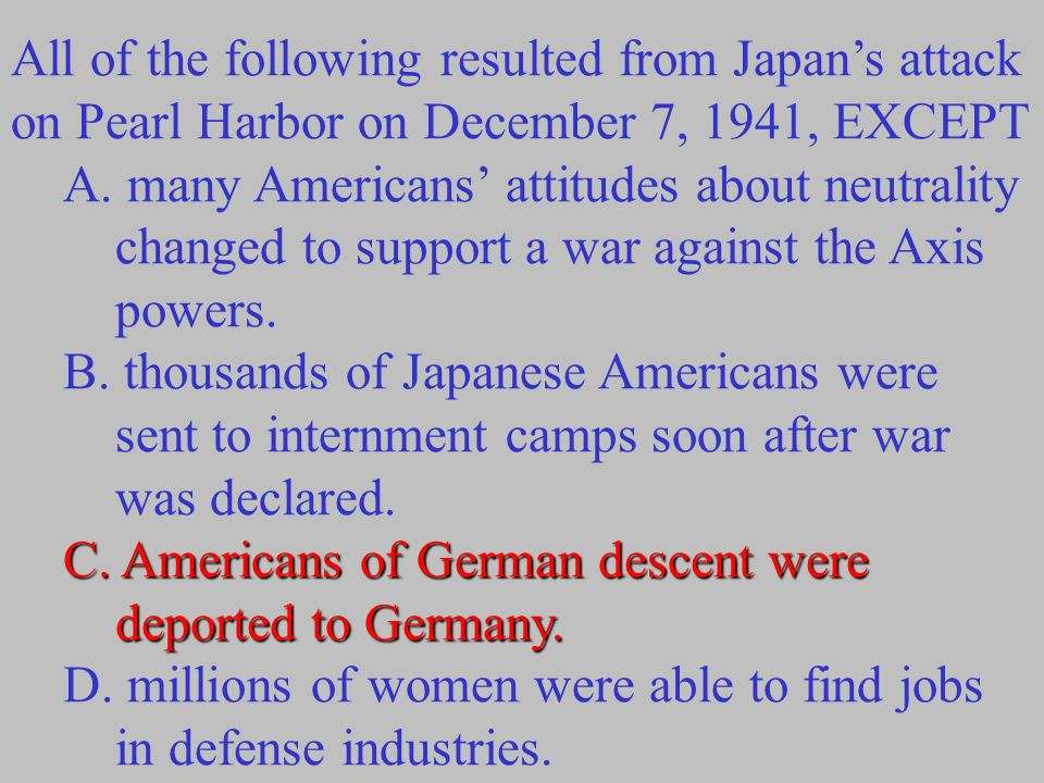 All of the following resulted from Japan's attack on Pearl Harbor on December 7, 1941, EXCEPT