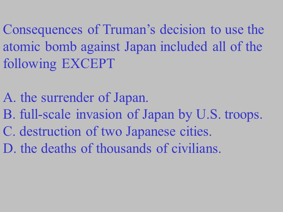 Consequences of Truman's decision to use the atomic bomb against Japan included all of the following EXCEPT
