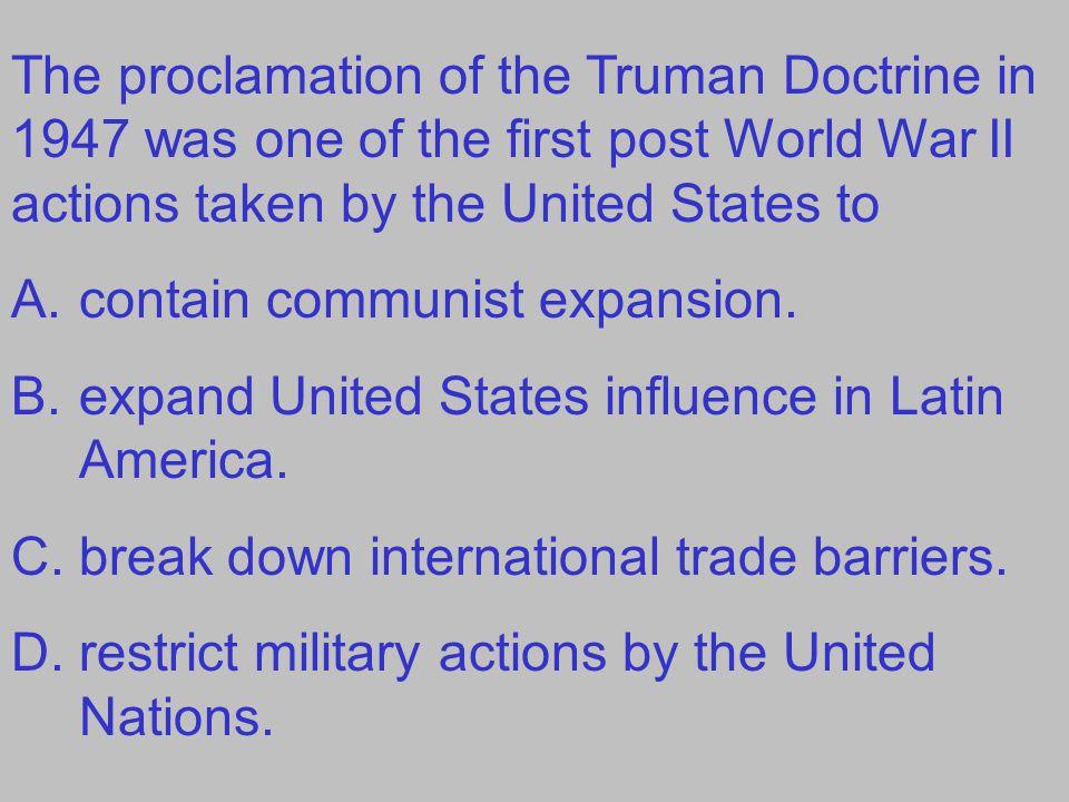The proclamation of the Truman Doctrine in 1947 was one of the first post World War II actions taken by the United States to