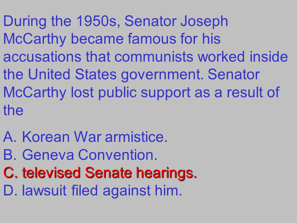 During the 1950s, Senator Joseph McCarthy became famous for his accusations that communists worked inside the United States government. Senator McCarthy lost public support as a result of the