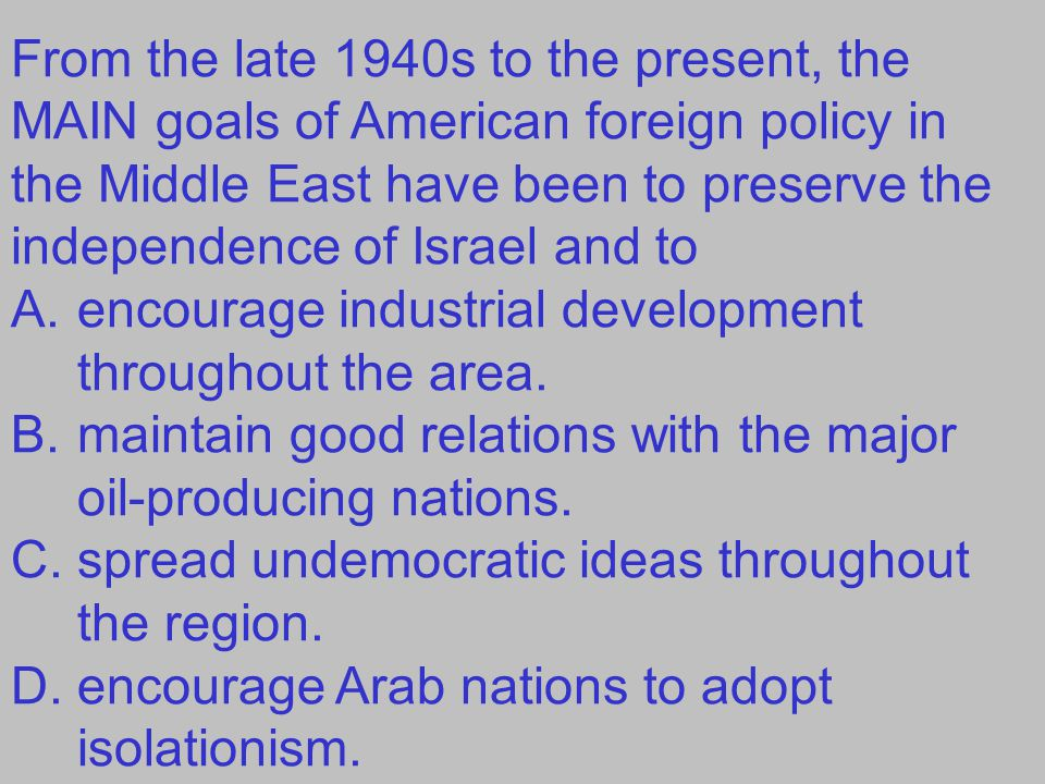 From the late 1940s to the present, the MAIN goals of American foreign policy in the Middle East have been to preserve the independence of Israel and to