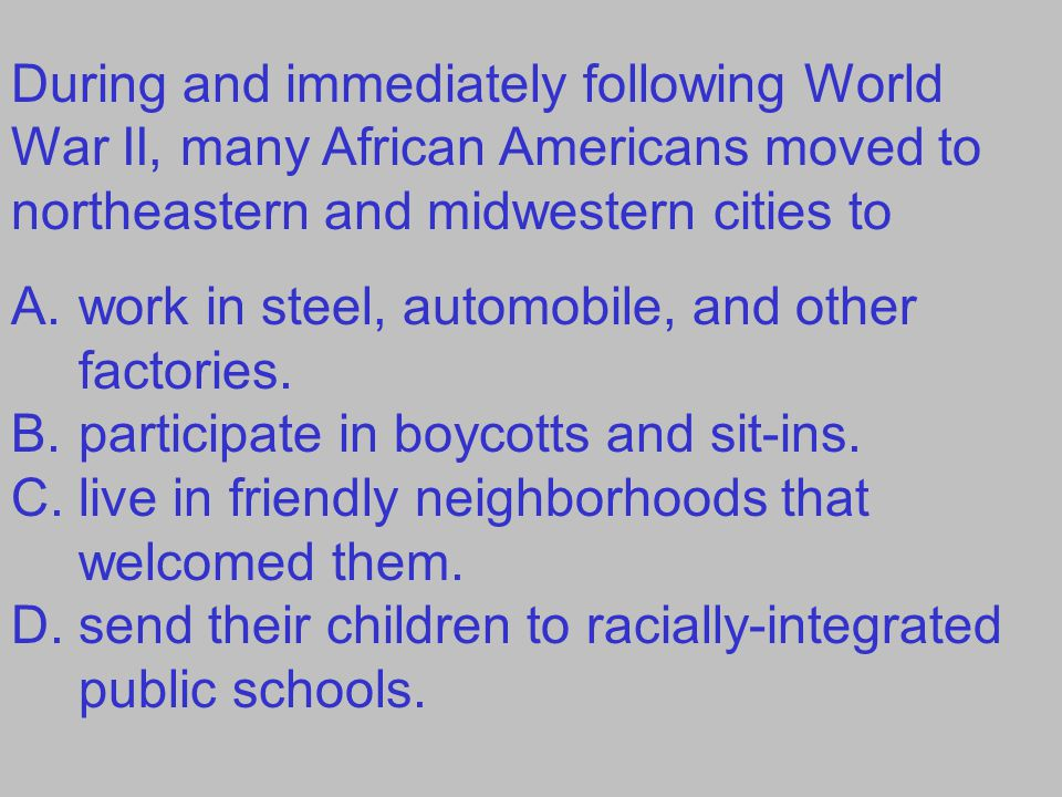 During and immediately following World War II, many African Americans moved to northeastern and midwestern cities to