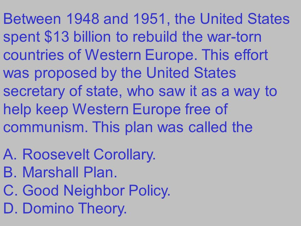 Between 1948 and 1951, the United States spent $13 billion to rebuild the war-torn countries of Western Europe. This effort was proposed by the United States secretary of state, who saw it as a way to help keep Western Europe free of communism. This plan was called the