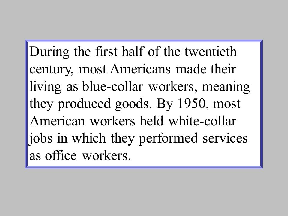 During the first half of the twentieth century, most Americans made their living as blue-collar workers, meaning they produced goods.