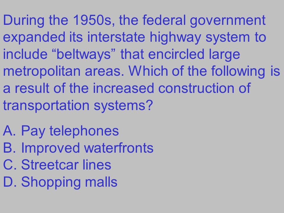 During the 1950s, the federal government expanded its interstate highway system to include beltways that encircled large metropolitan areas. Which of the following is a result of the increased construction of transportation systems