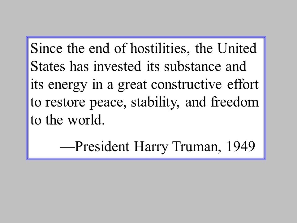 Since the end of hostilities, the United States has invested its substance and its energy in a great constructive effort to restore peace, stability, and freedom to the world.