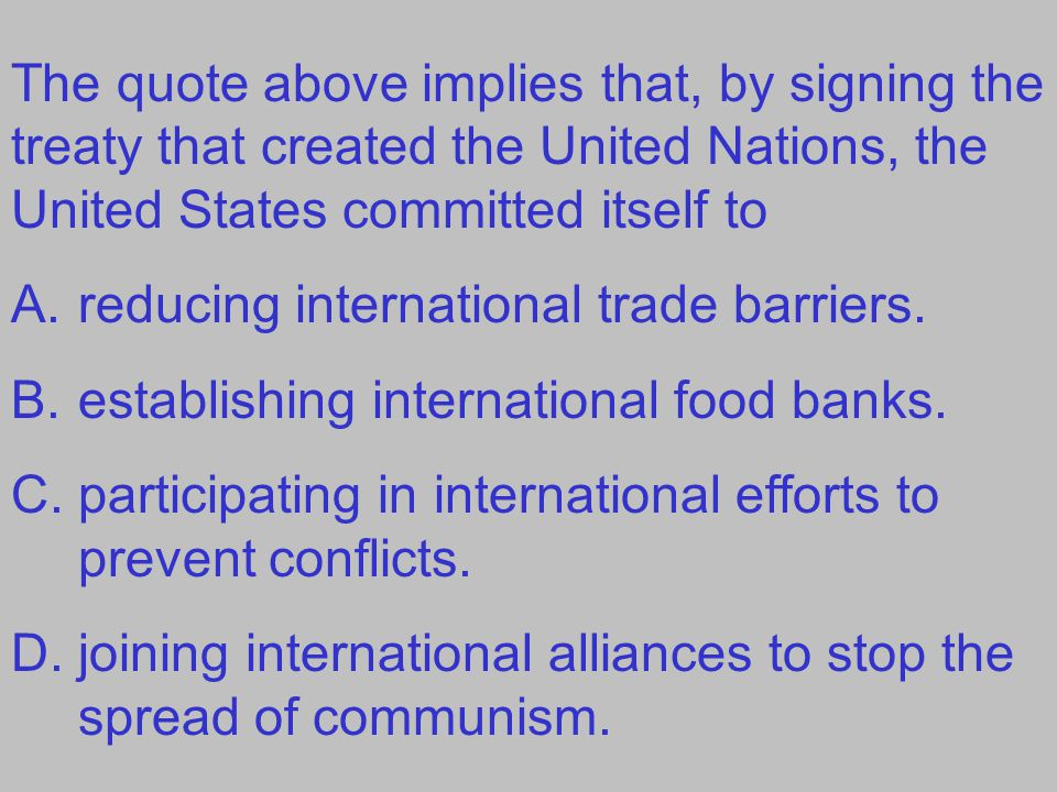 The quote above implies that, by signing the treaty that created the United Nations, the United States committed itself to