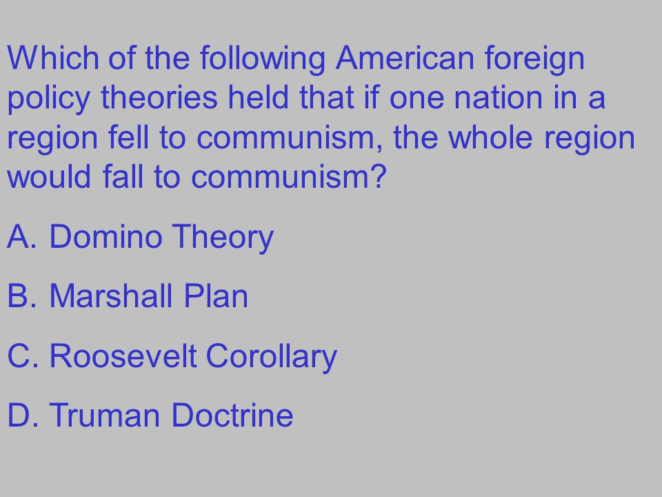Which of the following American foreign policy theories held that if one nation in a region fell to communism, the whole region would fall to communism