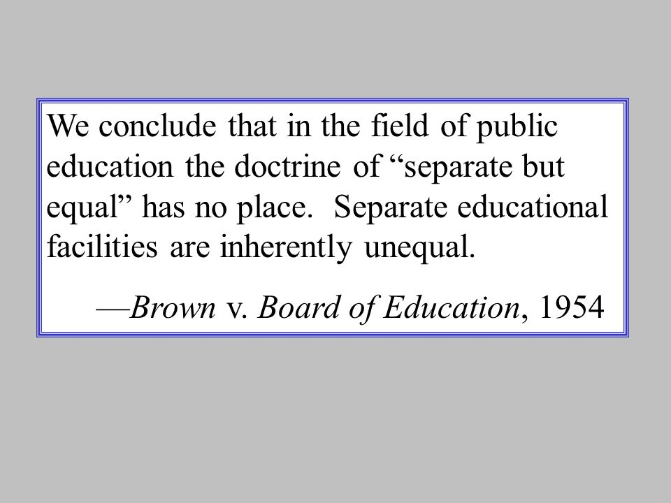 We conclude that in the field of public education the doctrine of separate but equal has no place. Separate educational facilities are inherently unequal.