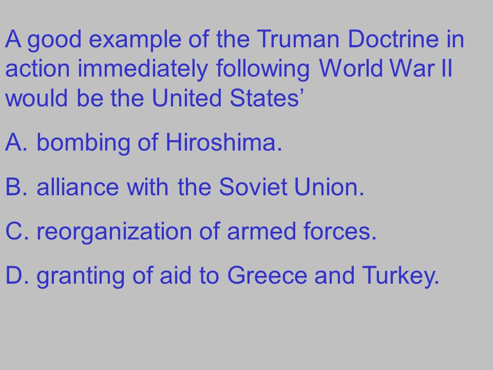 A good example of the Truman Doctrine in action immediately following World War II would be the United States'