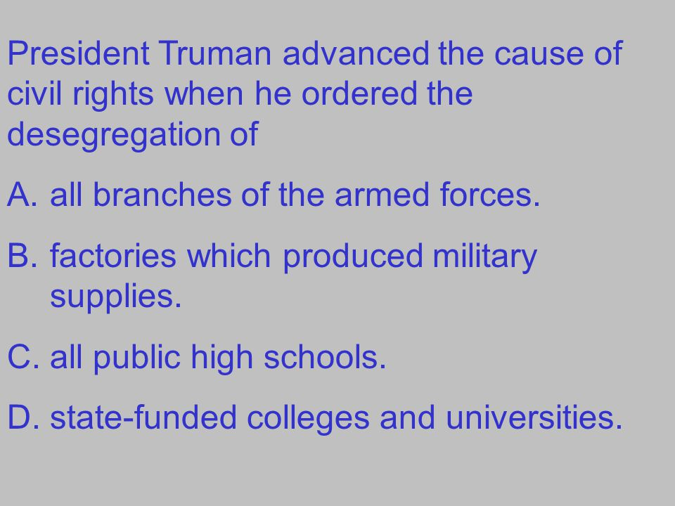 President Truman advanced the cause of civil rights when he ordered the desegregation of