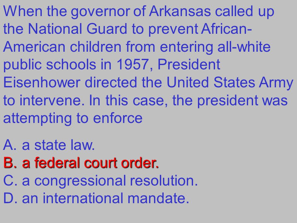 When the governor of Arkansas called up the National Guard to prevent African-American children from entering all-white public schools in 1957, President Eisenhower directed the United States Army to intervene. In this case, the president was attempting to enforce