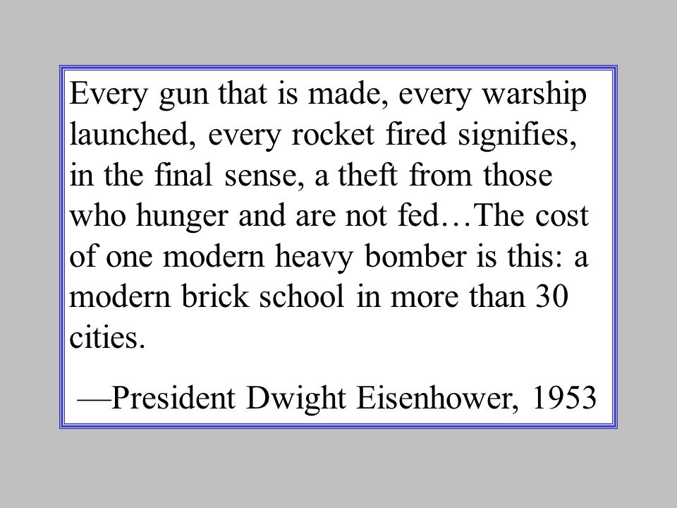 Every gun that is made, every warship launched, every rocket fired signifies, in the final sense, a theft from those who hunger and are not fed…The cost of one modern heavy bomber is this: a modern brick school in more than 30 cities.