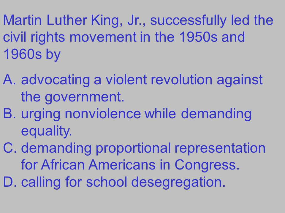 Martin Luther King, Jr., successfully led the civil rights movement in the 1950s and 1960s by