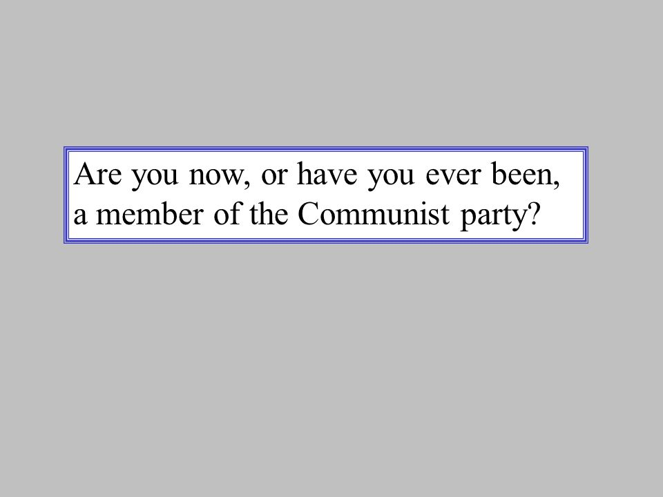 Are you now, or have you ever been, a member of the Communist party