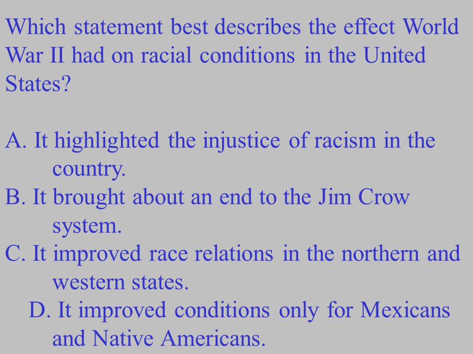 Which statement best describes the effect World War II had on racial conditions in the United States