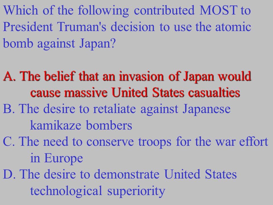 Which of the following contributed MOST to President Truman s decision to use the atomic bomb against Japan