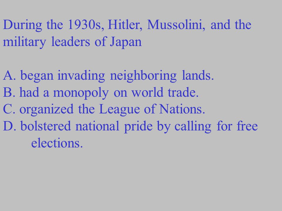 During the 1930s, Hitler, Mussolini, and the military leaders of Japan