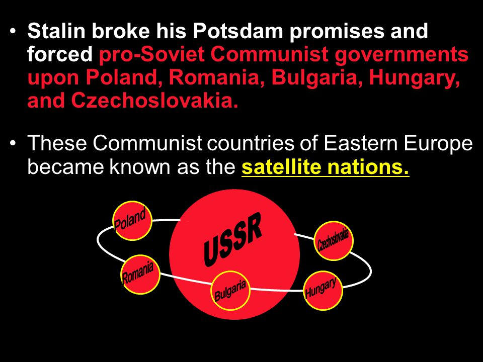 Stalin broke his Potsdam promises and forced pro-Soviet Communist governments upon Poland, Romania, Bulgaria, Hungary, and Czechoslovakia.
