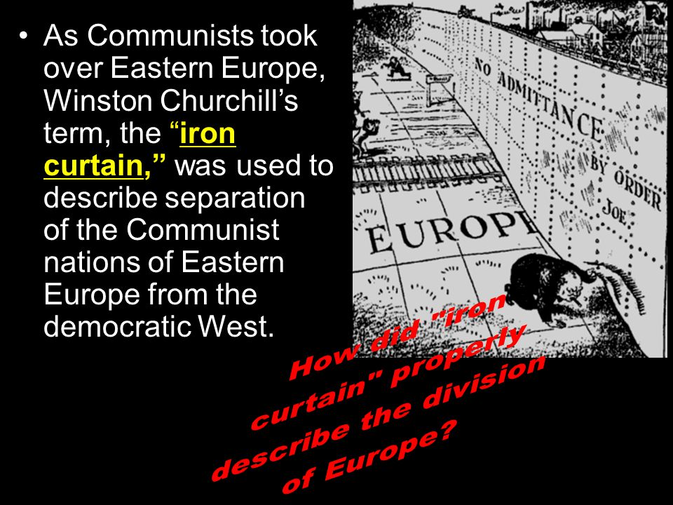 As Communists took over Eastern Europe, Winston Churchill's term, the iron curtain, was used to describe separation of the Communist nations of Eastern Europe from the democratic West.