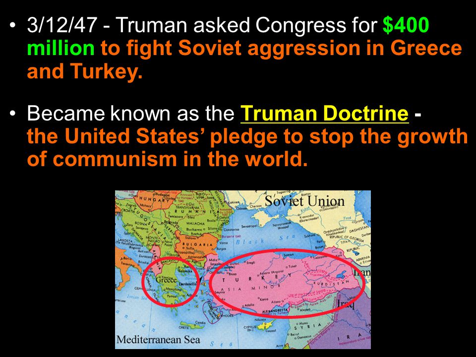3/12/47 - Truman asked Congress for $400 million to fight Soviet aggression in Greece and Turkey.