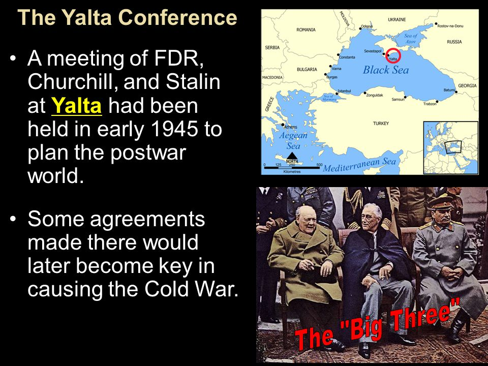The Yalta Conference A meeting of FDR, Churchill, and Stalin at Yalta had been held in early 1945 to plan the postwar world.