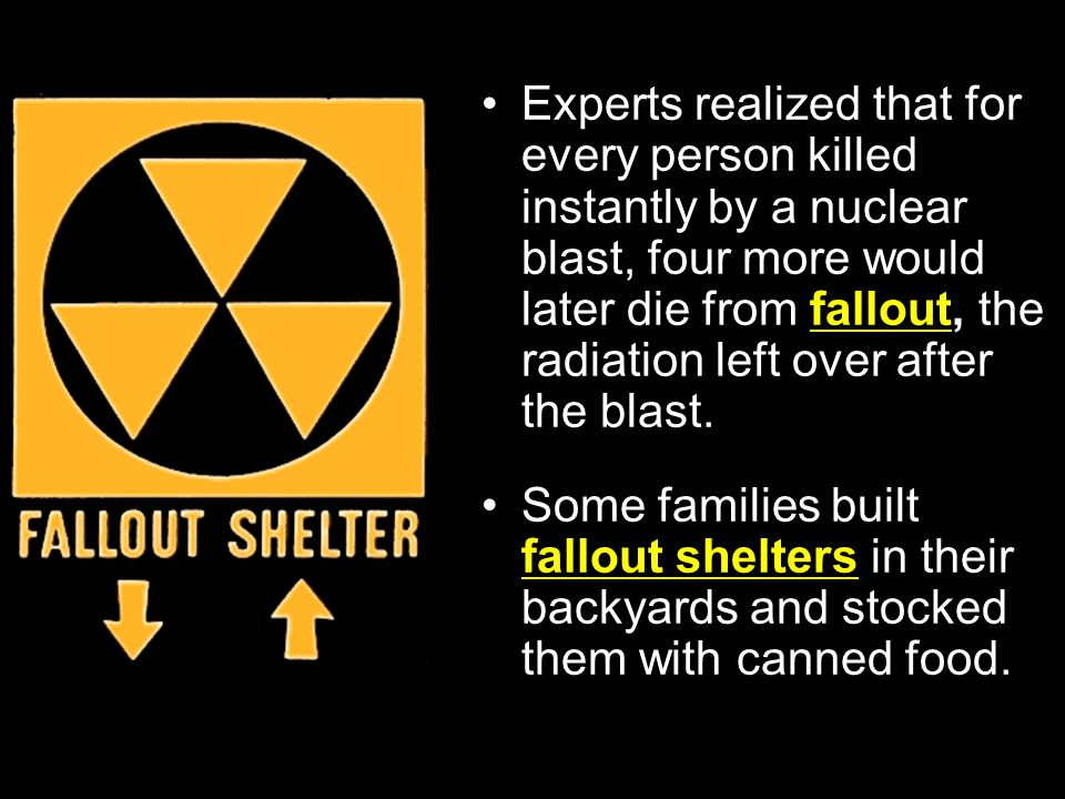 Experts realized that for every person killed instantly by a nuclear blast, four more would later die from fallout, the radiation left over after the blast.