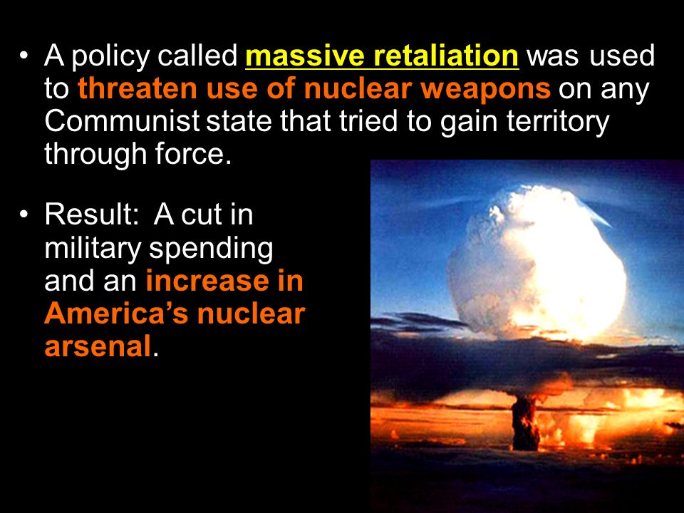 A policy called massive retaliation was used to threaten use of nuclear weapons on any Communist state that tried to gain territory through force.