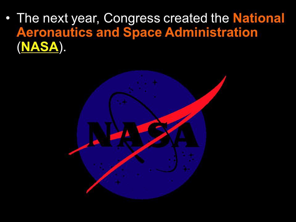 The next year, Congress created the National Aeronautics and Space Administration (NASA).