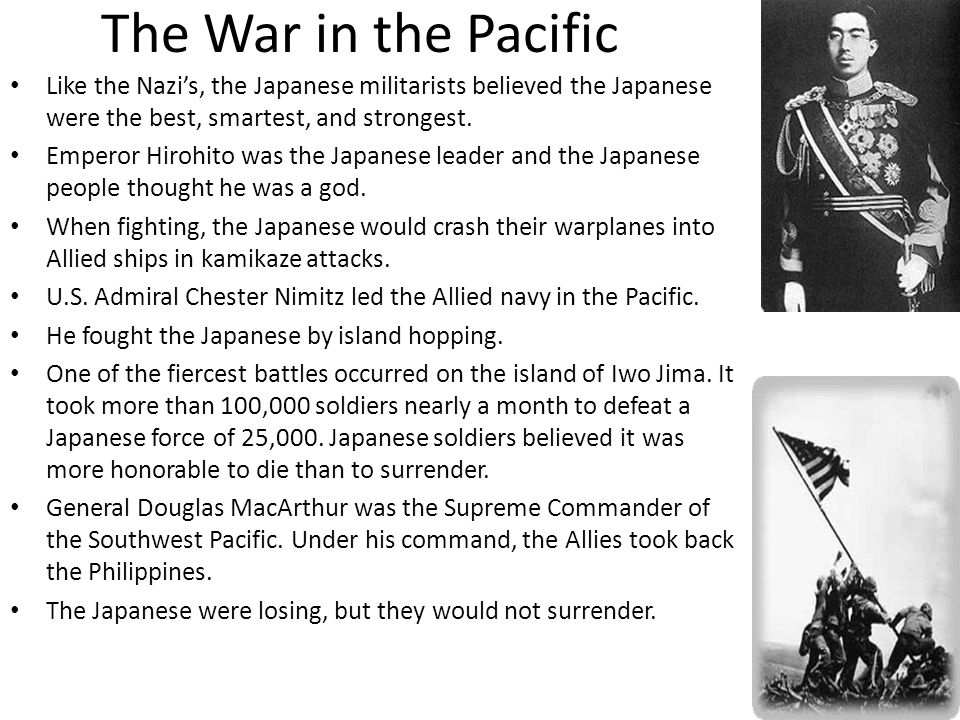 The War in the Pacific Like the Nazi's, the Japanese militarists believed the Japanese were the best, smartest, and strongest.