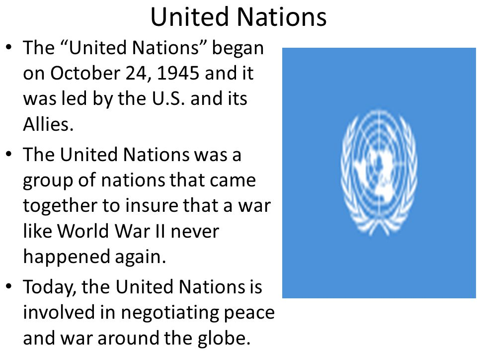 United Nations The United Nations began on October 24, 1945 and it was led by the U.S. and its Allies.