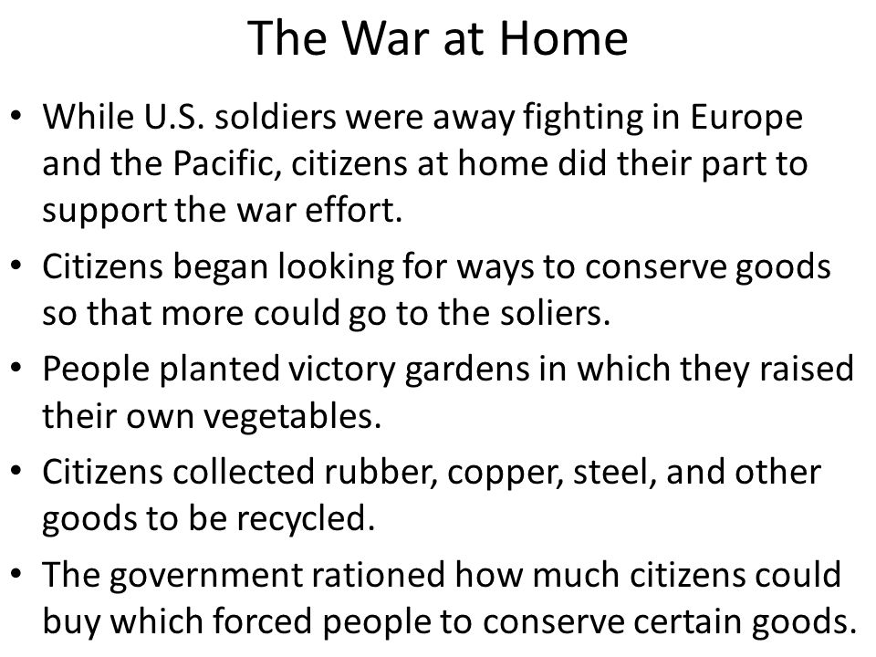 The War at Home While U.S. soldiers were away fighting in Europe and the Pacific, citizens at home did their part to support the war effort.