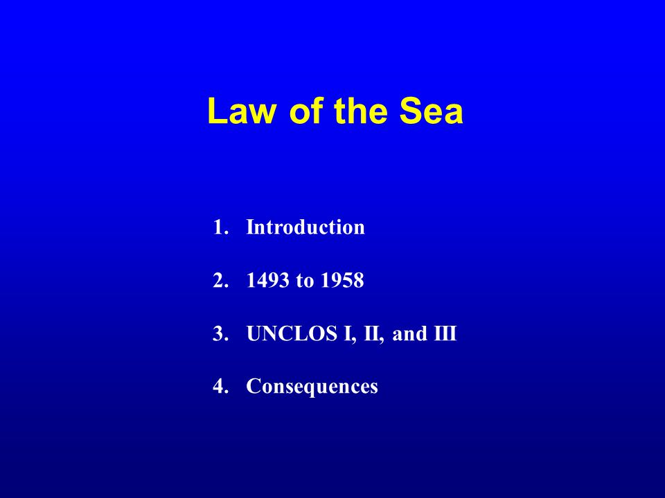 Law of the Sea Introduction 1493 to 1958 UNCLOS I, II, and III