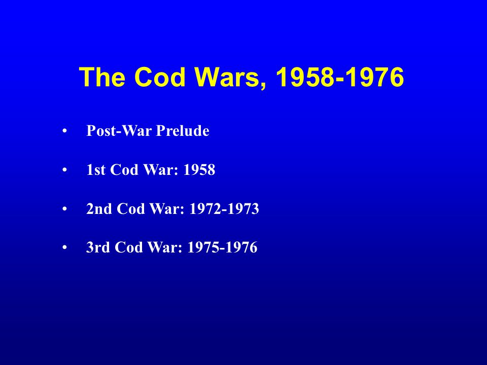 The Cod Wars, 1958-1976 Post-War Prelude 1st Cod War: 1958